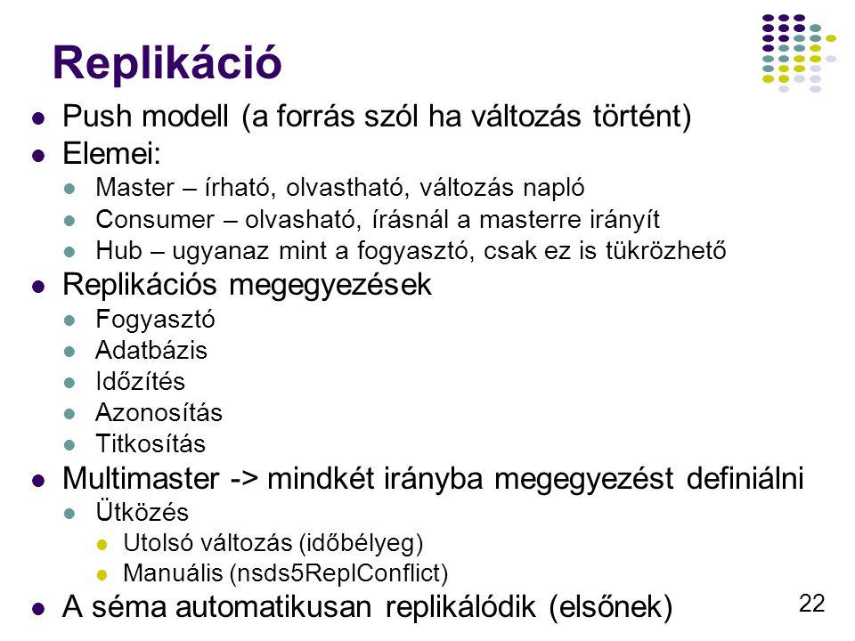 22 Replikáció Push modell (a forrás szól ha változás történt) Elemei: Master – írható, olvastható, változás napló Consumer – olvasható, írásnál a mast