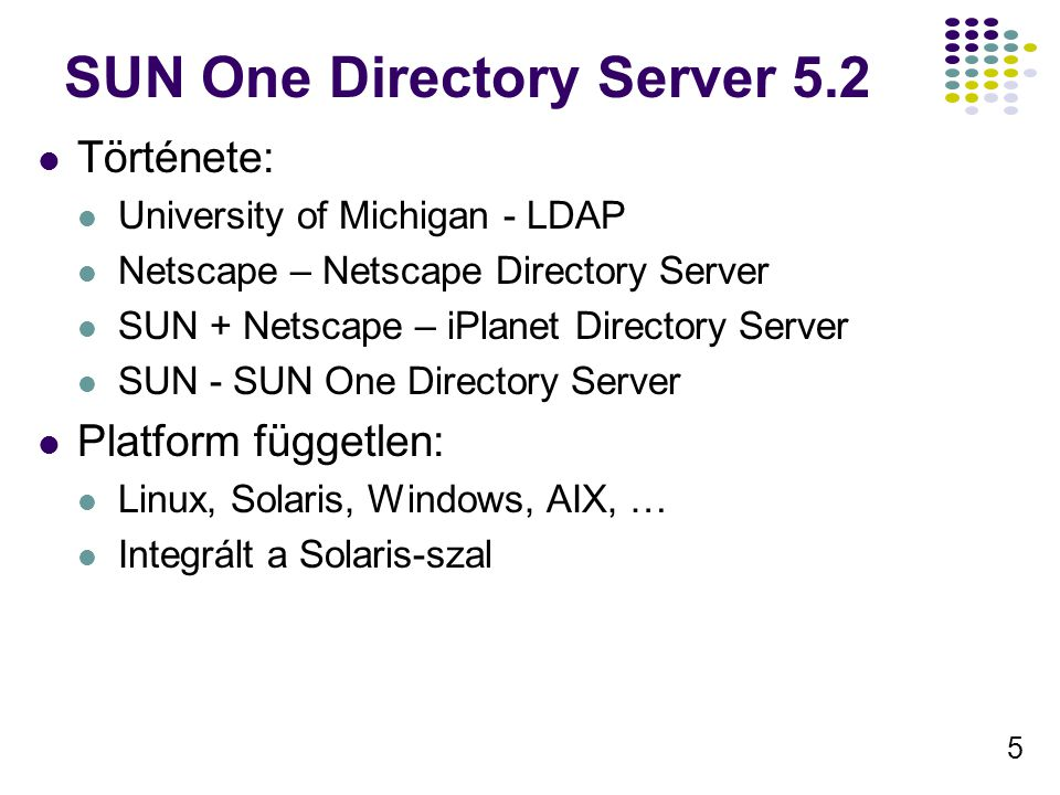 5 SUN One Directory Server 5.2 Története: University of Michigan - LDAP Netscape – Netscape Directory Server SUN + Netscape – iPlanet Directory Server SUN - SUN One Directory Server Platform független: Linux, Solaris, Windows, AIX, … Integrált a Solaris-szal