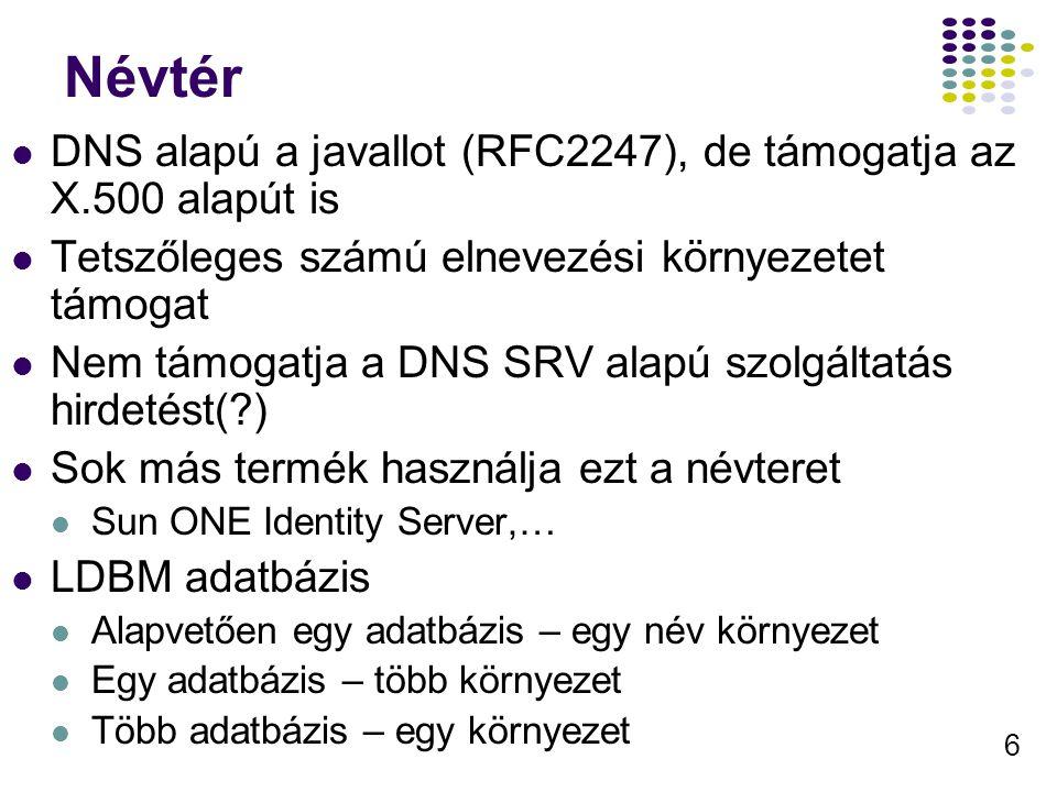6 Névtér DNS alapú a javallot (RFC2247), de támogatja az X.500 alapút is Tetszőleges számú elnevezési környezetet támogat Nem támogatja a DNS SRV alap
