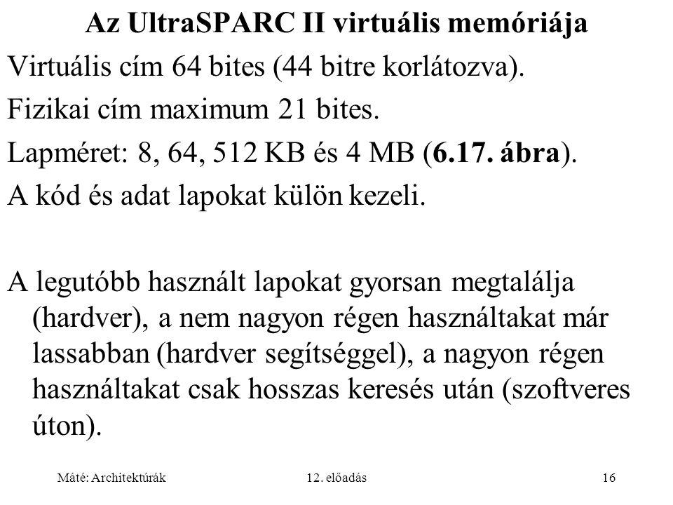 Máté: Architektúrák12. előadás16 Az UltraSPARC II virtuális memóriája Virtuális cím 64 bites (44 bitre korlátozva). Fizikai cím maximum 21 bites. Lapm