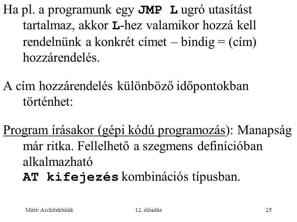 Máté: Architektúrák12. előadás25 Ha pl. a programunk egy JMP L ugró utasítást tartalmaz, akkor L -hez valamikor hozzá kell rendelnünk a konkrét címet