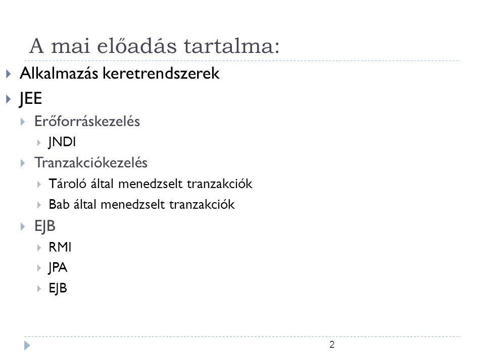 2 A mai előadás tartalma:  Alkalmazás keretrendszerek  JEE  Erőforráskezelés  JNDI  Tranzakciókezelés  Tároló által menedzselt tranzakciók  Bab