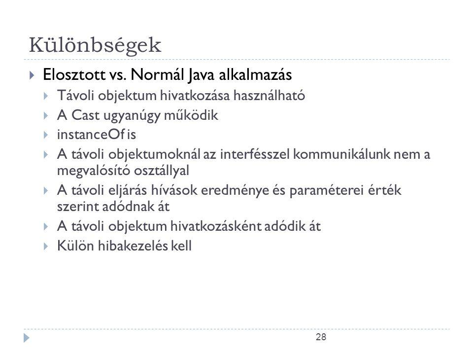 28 Különbségek  Elosztott vs. Normál Java alkalmazás  Távoli objektum hivatkozása használható  A Cast ugyanúgy működik  instanceOf is  A távoli o