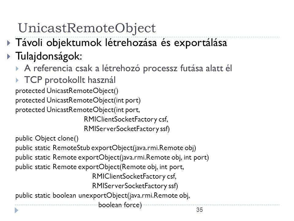 35 UnicastRemoteObject  Távoli objektumok létrehozása és exportálása  Tulajdonságok:  A referencia csak a létrehozó processz futása alatt él  TCP