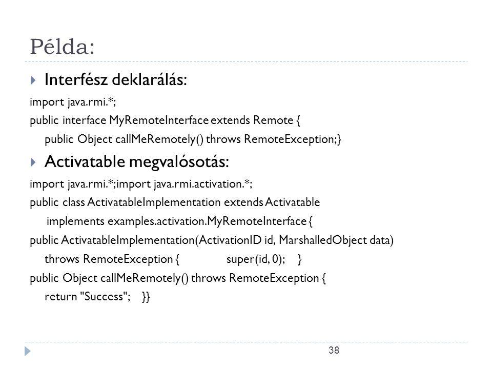 38 Példa:  Interfész deklarálás: import java.rmi.*; public interface MyRemoteInterface extends Remote { public Object callMeRemotely() throws RemoteE