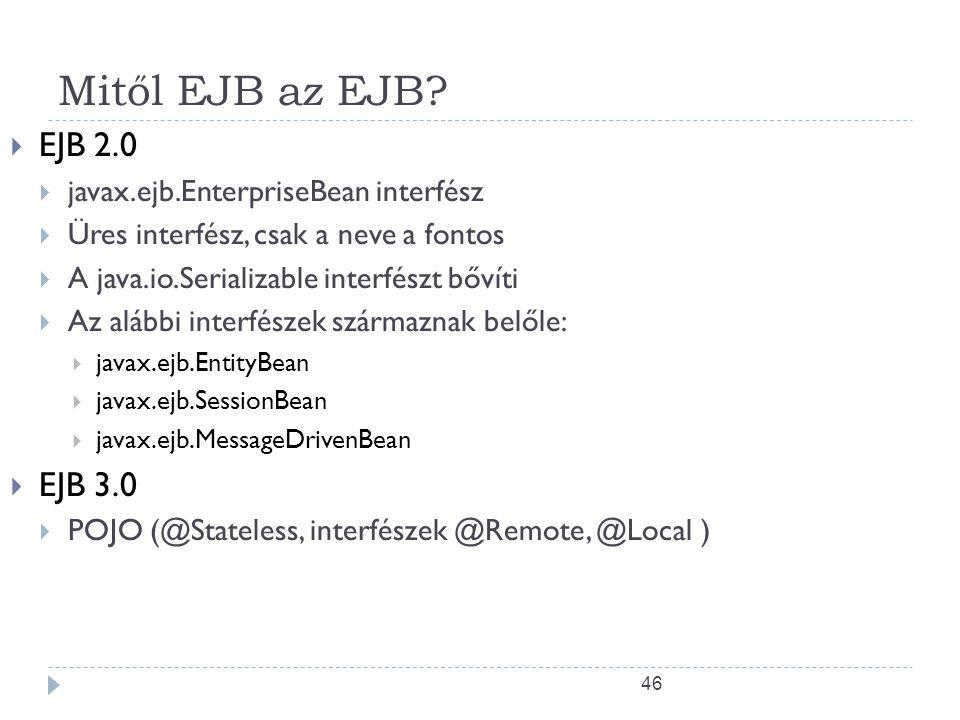 46 Mitől EJB az EJB?  EJB 2.0  javax.ejb.EnterpriseBean interfész  Üres interfész, csak a neve a fontos  A java.io.Serializable interfészt bővíti