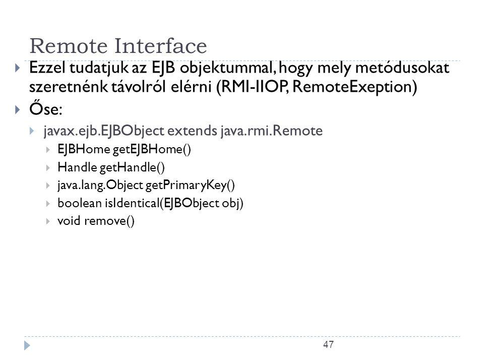 47 Remote Interface  Ezzel tudatjuk az EJB objektummal, hogy mely metódusokat szeretnénk távolról elérni (RMI-IIOP, RemoteExeption)  Őse:  javax.ej