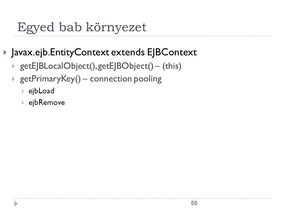 56 Egyed bab környezet  Javax.ejb.EntityContext extends EJBContext  getEJBLocalObject(), getEJBObject() – (this)  getPrimaryKey() – connection pool