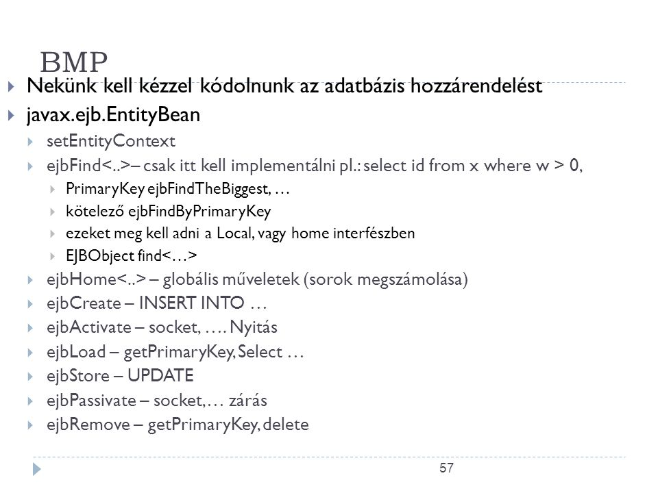 57 BMP  Nekünk kell kézzel kódolnunk az adatbázis hozzárendelést  javax.ejb.EntityBean  setEntityContext  ejbFind – csak itt kell implementálni pl