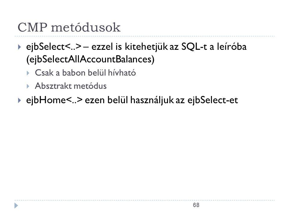 68 CMP metódusok  ejbSelect – ezzel is kitehetjük az SQL-t a leíróba (ejbSelectAllAccountBalances)  Csak a babon belül hívható  Absztrakt metódus 