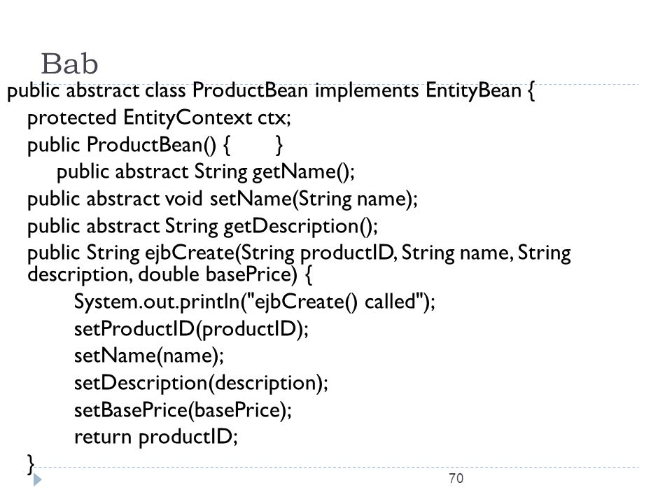 70 Bab public abstract class ProductBean implements EntityBean { protected EntityContext ctx; public ProductBean() {} public abstract String getName()