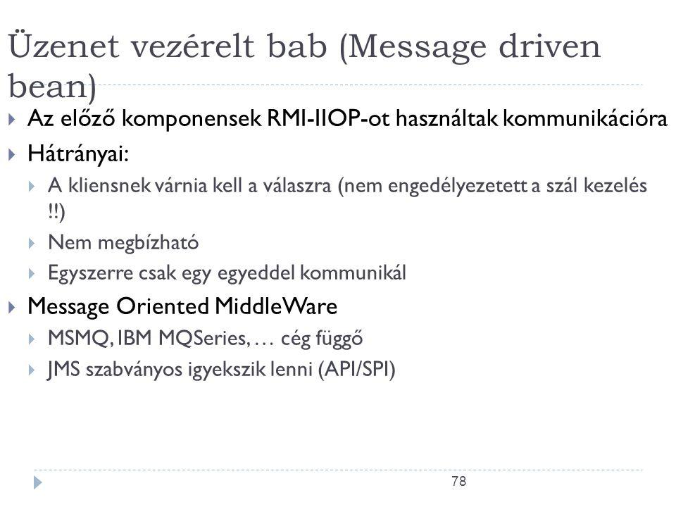 78 Üzenet vezérelt bab (Message driven bean)  Az előző komponensek RMI-IIOP-ot használtak kommunikációra  Hátrányai:  A kliensnek várnia kell a vál