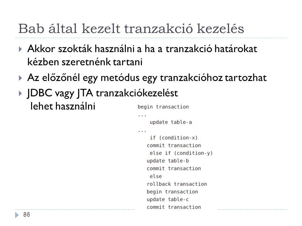 Bab által kezelt tranzakció kezelés  Akkor szokták használni a ha a tranzakció határokat kézben szeretnénk tartani  Az előzőnél egy metódus egy tran