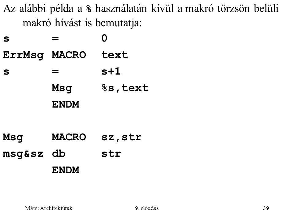 Máté: Architektúrák9. előadás39 Az alábbi példa a % használatán kívül a makró törzsön belüli makró hívást is bemutatja: s=0 ErrMsgMACROtext s=s+1 Msg%