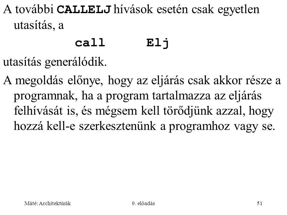 Máté: Architektúrák9. előadás51 A további CALLELJ hívások esetén csak egyetlen utasítás, a callElj utasítás generálódik. A megoldás előnye, hogy az el
