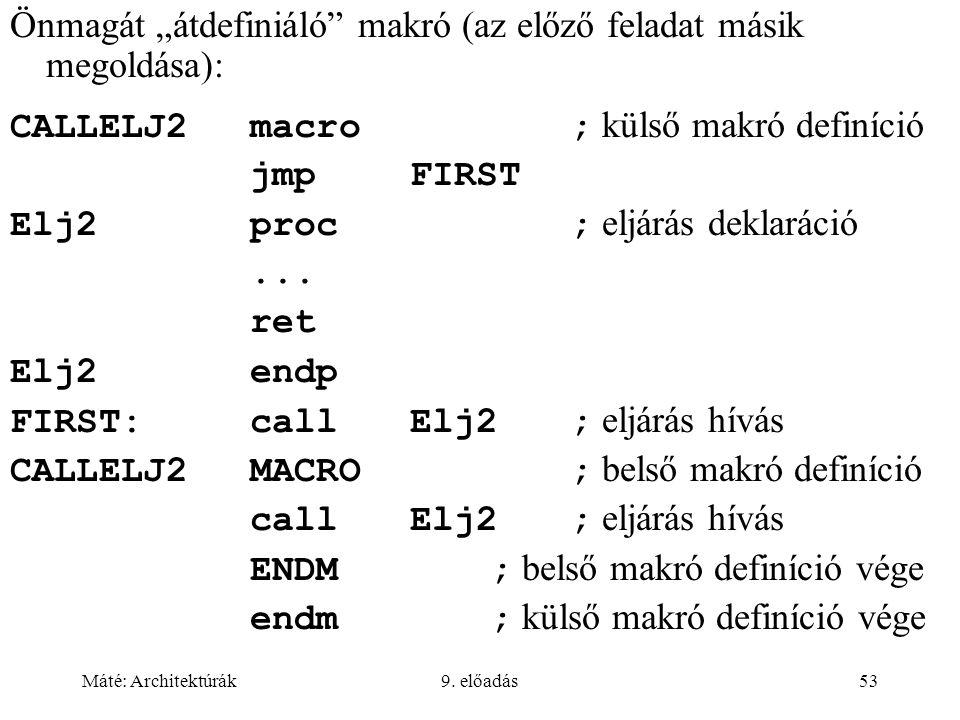 """Máté: Architektúrák9. előadás53 Önmagát """"átdefiniáló"""" makró (az előző feladat másik megoldása): CALLELJ2macro; külső makró definíció jmpFIRST Elj2proc"""