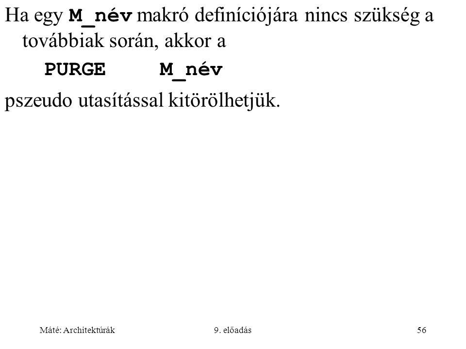 Máté: Architektúrák9. előadás56 Ha egy M_név makró definíciójára nincs szükség a továbbiak során, akkor a PURGEM_név pszeudo utasítással kitörölhetjük