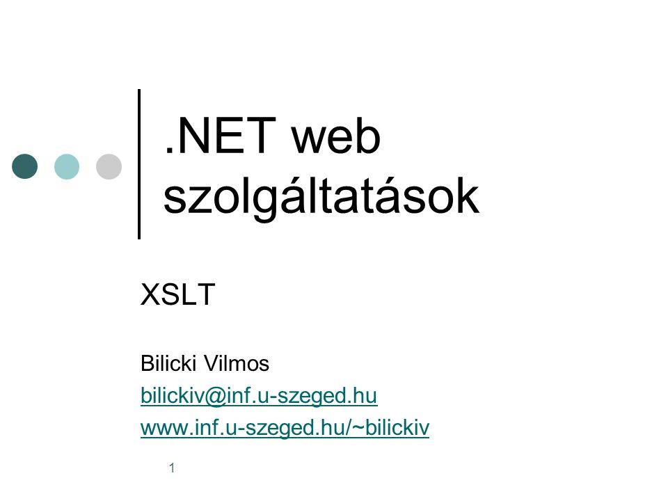 1.NET web szolgáltatások XSLT Bilicki Vilmos bilickiv@inf.u-szeged.hu www.inf.u-szeged.hu/~bilickiv
