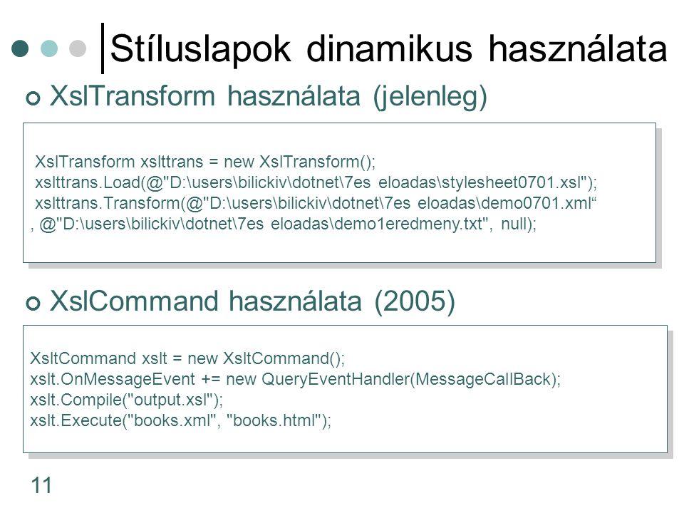 11 Stíluslapok dinamikus használata XslTransform használata (jelenleg) XslCommand használata (2005) XslTransform xslttrans = new XslTransform(); xslttrans.Load(@ D:\users\bilickiv\dotnet\7es eloadas\stylesheet0701.xsl ); xslttrans.Transform(@ D:\users\bilickiv\dotnet\7es eloadas\demo0701.xml , @ D:\users\bilickiv\dotnet\7es eloadas\demo1eredmeny.txt , null); XslTransform xslttrans = new XslTransform(); xslttrans.Load(@ D:\users\bilickiv\dotnet\7es eloadas\stylesheet0701.xsl ); xslttrans.Transform(@ D:\users\bilickiv\dotnet\7es eloadas\demo0701.xml , @ D:\users\bilickiv\dotnet\7es eloadas\demo1eredmeny.txt , null); XsltCommand xslt = new XsltCommand(); xslt.OnMessageEvent += new QueryEventHandler(MessageCallBack); xslt.Compile( output.xsl ); xslt.Execute( books.xml , books.html ); XsltCommand xslt = new XsltCommand(); xslt.OnMessageEvent += new QueryEventHandler(MessageCallBack); xslt.Compile( output.xsl ); xslt.Execute( books.xml , books.html );