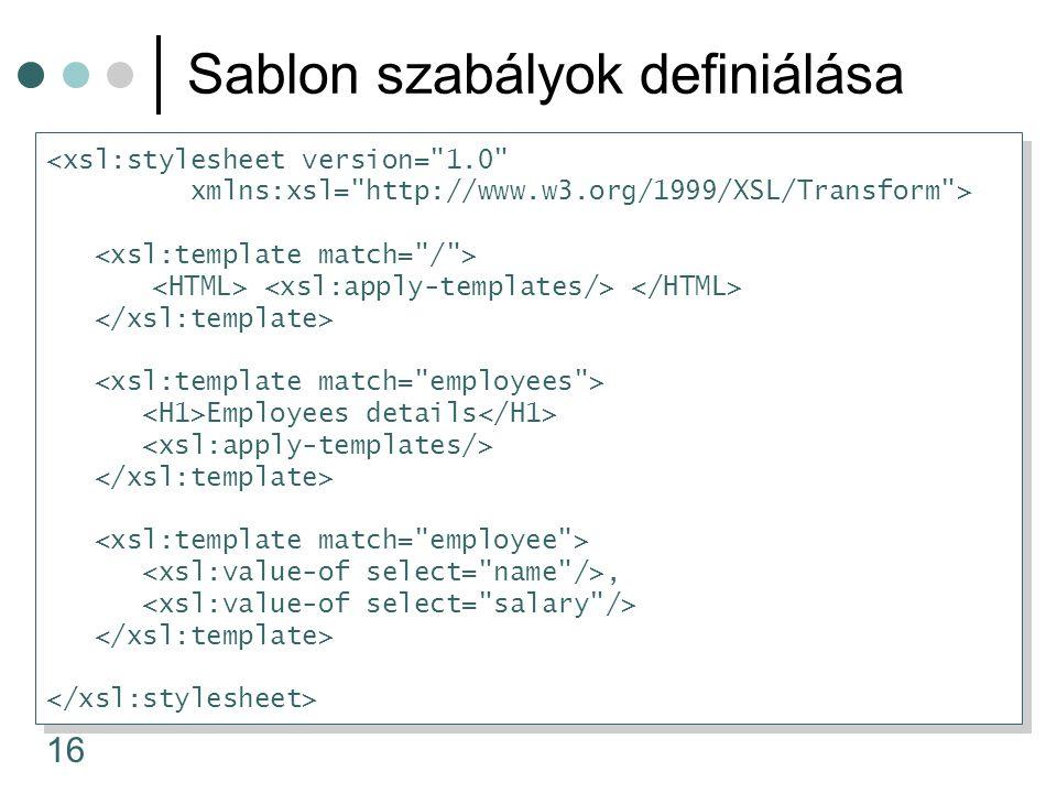 16 Sablon szabályok definiálása <xsl:stylesheet version= 1.0 xmlns:xsl= http://www.w3.org/1999/XSL/Transform > Employees details, <xsl:stylesheet version= 1.0 xmlns:xsl= http://www.w3.org/1999/XSL/Transform > Employees details,