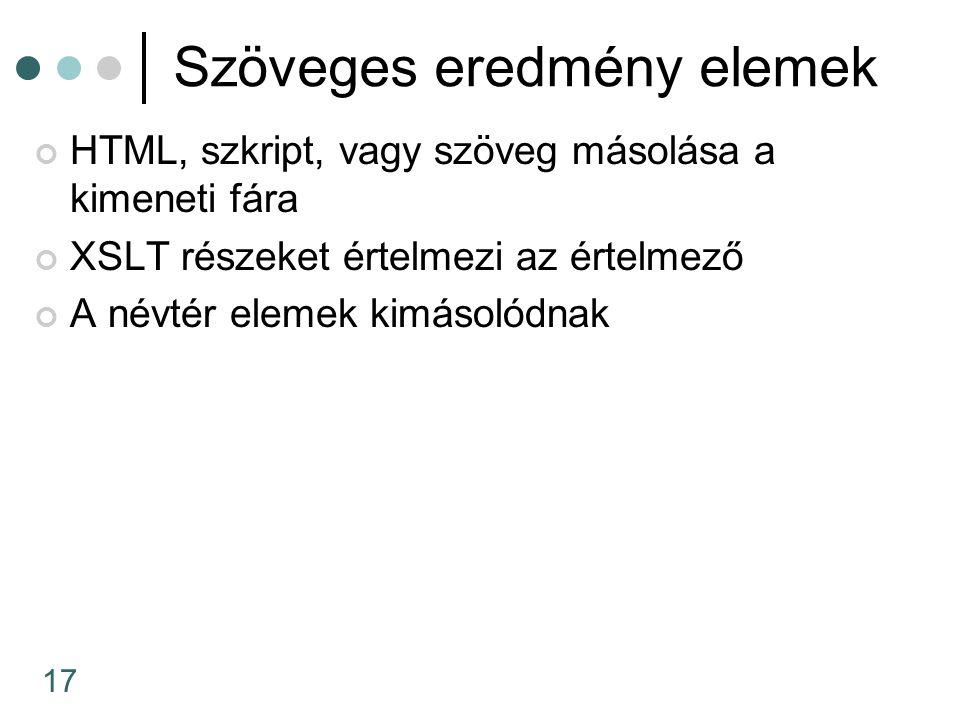 17 Szöveges eredmény elemek HTML, szkript, vagy szöveg másolása a kimeneti fára XSLT részeket értelmezi az értelmező A névtér elemek kimásolódnak