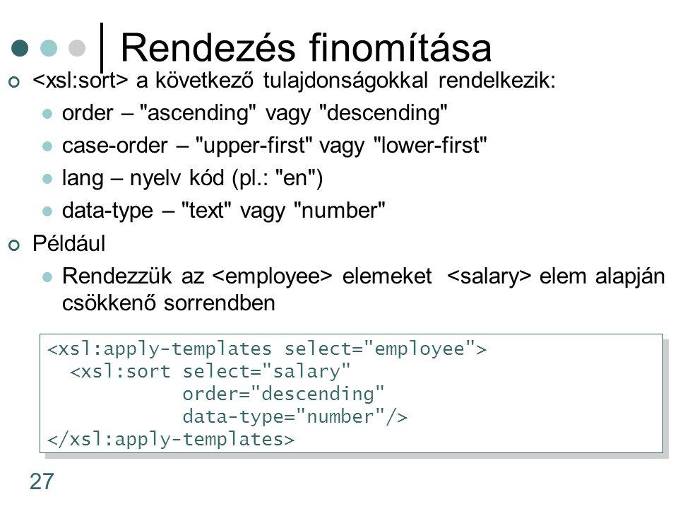 27 Rendezés finomítása a következő tulajdonságokkal rendelkezik: order – ascending vagy descending case-order – upper-first vagy lower-first lang – nyelv kód (pl.: en ) data-type – text vagy number Például Rendezzük az elemeket elem alapján csökkenő sorrendben <xsl:sort select= salary order= descending data-type= number /> <xsl:sort select= salary order= descending data-type= number />