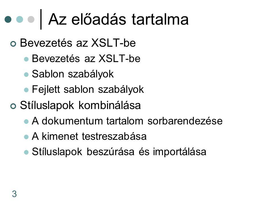 3 Az előadás tartalma Bevezetés az XSLT-be Sablon szabályok Fejlett sablon szabályok Stíluslapok kombinálása A dokumentum tartalom sorbarendezése A kimenet testreszabása Stíluslapok beszúrása és importálása