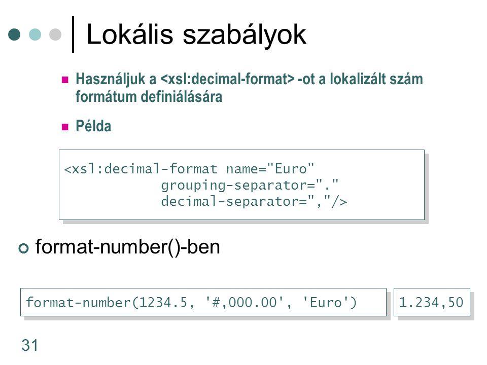 31 Használjuk a -ot a lokalizált szám formátum definiálására Lokális szabályok format-number()-ben <xsl:decimal-format name= Euro grouping-separator= . decimal-separator= , /> <xsl:decimal-format name= Euro grouping-separator= . decimal-separator= , /> format-number(1234.5, #,000.00 , Euro ) 1.234,50 Példa