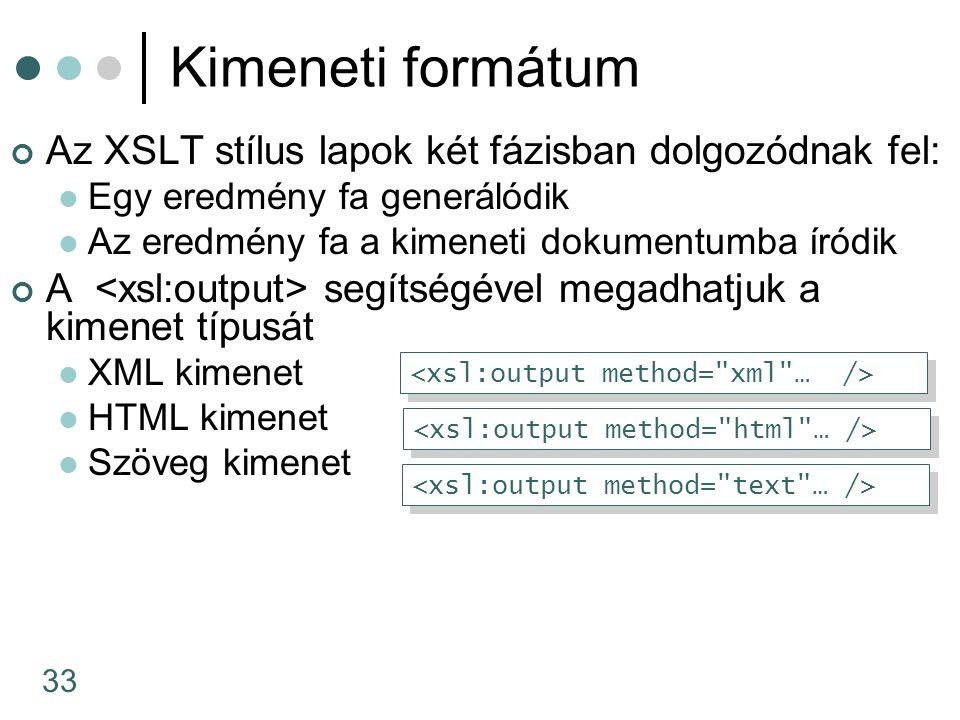 33 Kimeneti formátum Az XSLT stílus lapok két fázisban dolgozódnak fel: Egy eredmény fa generálódik Az eredmény fa a kimeneti dokumentumba íródik A segítségével megadhatjuk a kimenet típusát XML kimenet HTML kimenet Szöveg kimenet