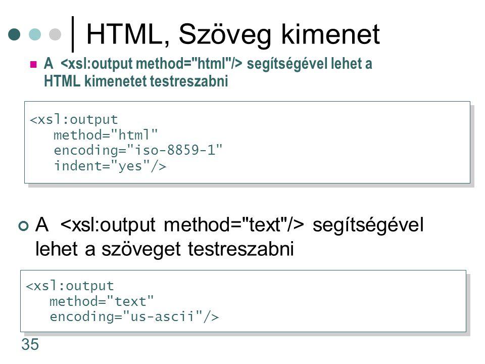 35 A segítségével lehet a HTML kimenetet testreszabni HTML, Szöveg kimenet A segítségével lehet a szöveget testreszabni <xsl:output method= html encoding= iso-8859-1 indent= yes /> <xsl:output method= html encoding= iso-8859-1 indent= yes /> <xsl:output method= text encoding= us-ascii /> <xsl:output method= text encoding= us-ascii />