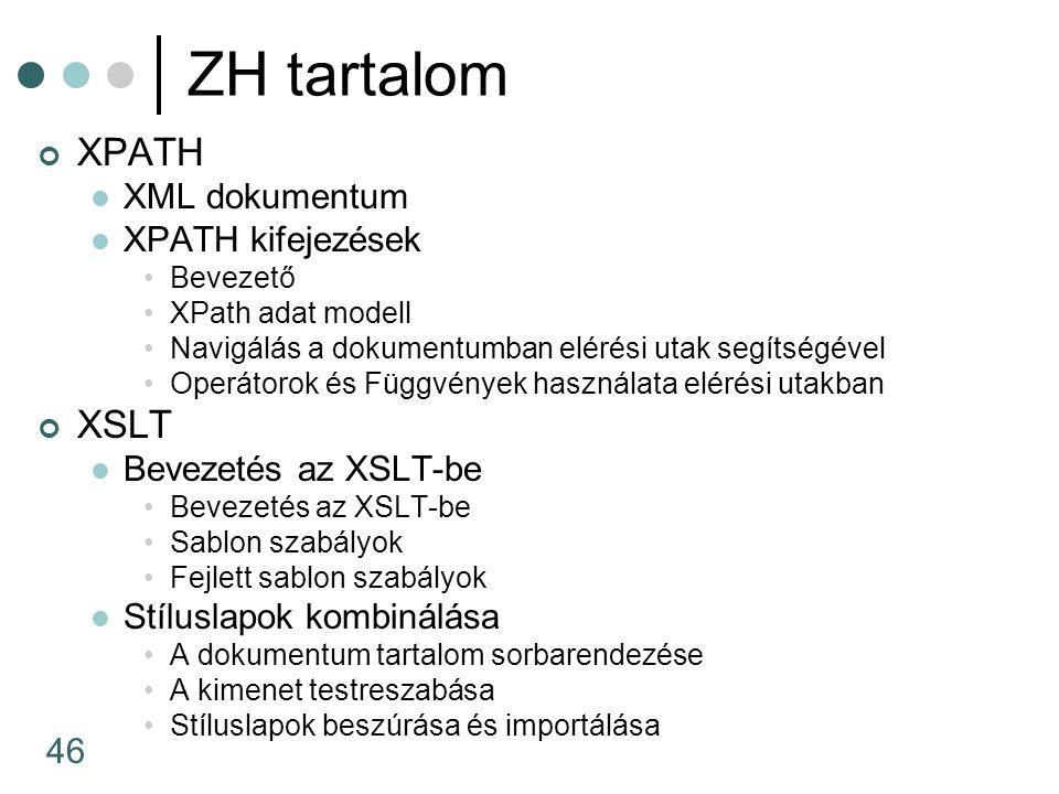 46 ZH tartalom XPATH XML dokumentum XPATH kifejezések Bevezető XPath adat modell Navigálás a dokumentumban elérési utak segítségével Operátorok és Függvények használata elérési utakban XSLT Bevezetés az XSLT-be Sablon szabályok Fejlett sablon szabályok Stíluslapok kombinálása A dokumentum tartalom sorbarendezése A kimenet testreszabása Stíluslapok beszúrása és importálása