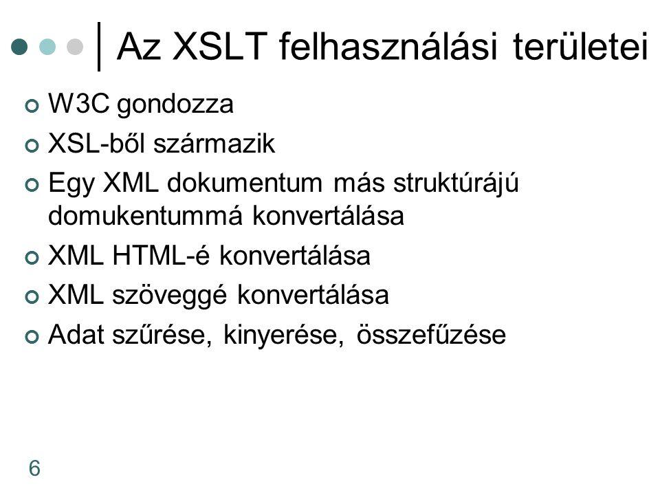 6 Az XSLT felhasználási területei W3C gondozza XSL-ből származik Egy XML dokumentum más struktúrájú domukentummá konvertálása XML HTML-é konvertálása XML szöveggé konvertálása Adat szűrése, kinyerése, összefűzése