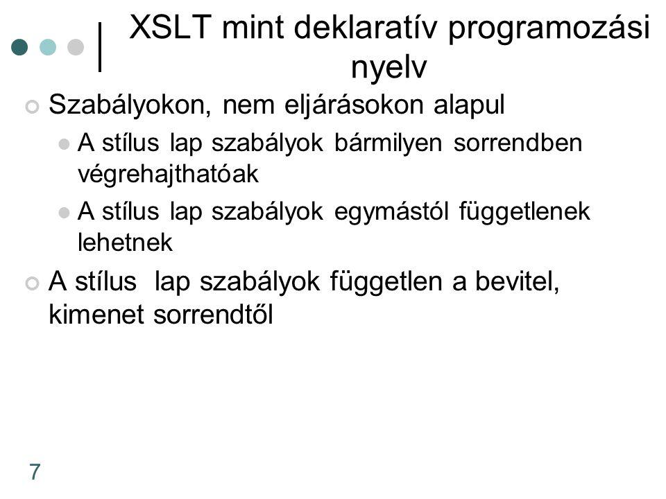 7 XSLT mint deklaratív programozási nyelv Szabályokon, nem eljárásokon alapul A stílus lap szabályok bármilyen sorrendben végrehajthatóak A stílus lap szabályok egymástól függetlenek lehetnek A stílus lap szabályok független a bevitel, kimenet sorrendtől