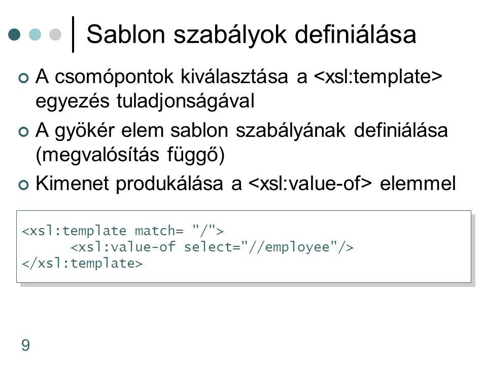 9 Sablon szabályok definiálása A csomópontok kiválasztása a egyezés tuladjonságával A gyökér elem sablon szabályának definiálása (megvalósítás függő) Kimenet produkálása a elemmel