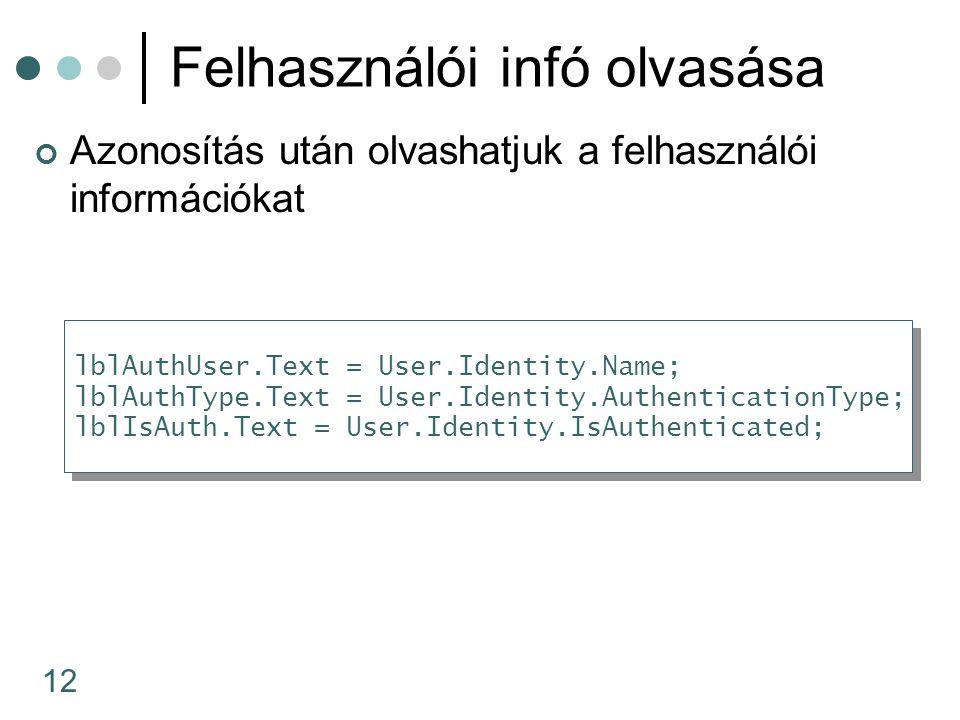 12 Felhasználói infó olvasása Azonosítás után olvashatjuk a felhasználói információkat lblAuthUser.Text = User.Identity.Name; lblAuthType.Text = User.