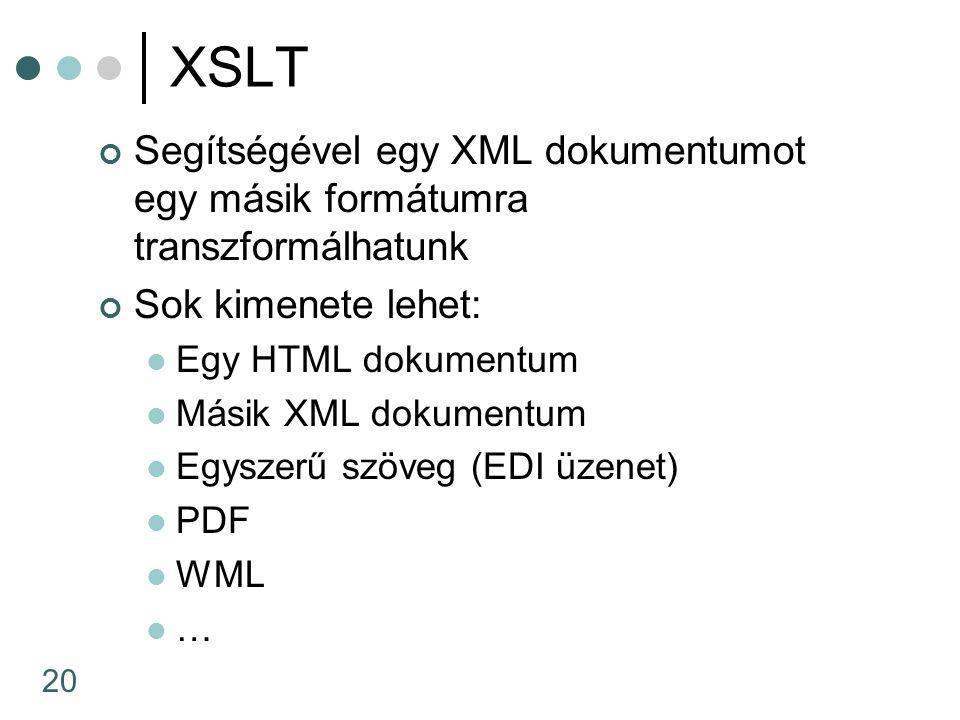 20 XSLT Segítségével egy XML dokumentumot egy másik formátumra transzformálhatunk Sok kimenete lehet: Egy HTML dokumentum Másik XML dokumentum Egyszer