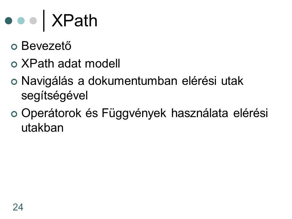 24 XPath Bevezető XPath adat modell Navigálás a dokumentumban elérési utak segítségével Operátorok és Függvények használata elérési utakban