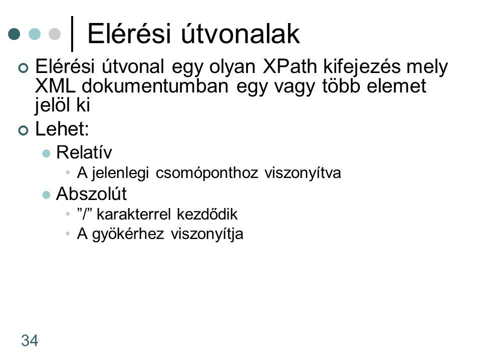 34 Elérési útvonalak Elérési útvonal egy olyan XPath kifejezés mely XML dokumentumban egy vagy több elemet jelöl ki Lehet: Relatív A jelenlegi csomópo