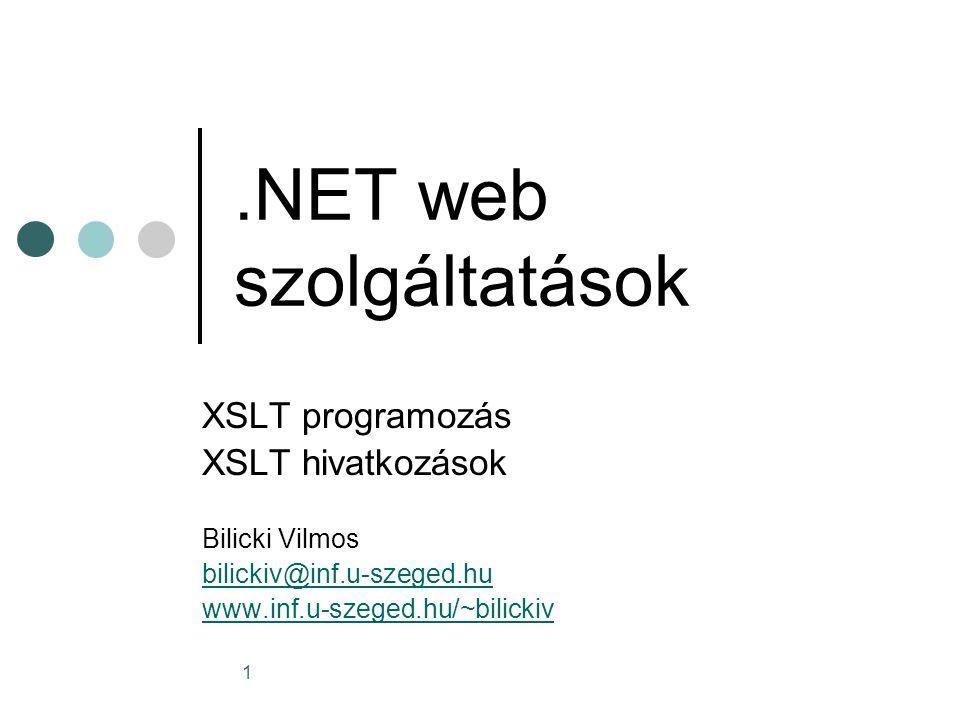 1.NET web szolgáltatások XSLT programozás XSLT hivatkozások Bilicki Vilmos bilickiv@inf.u-szeged.hu www.inf.u-szeged.hu/~bilickiv