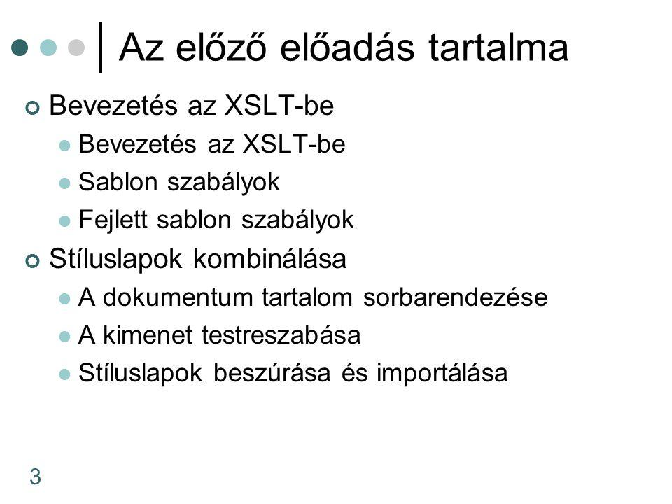 3 Az előző előadás tartalma Bevezetés az XSLT-be Sablon szabályok Fejlett sablon szabályok Stíluslapok kombinálása A dokumentum tartalom sorbarendezése A kimenet testreszabása Stíluslapok beszúrása és importálása