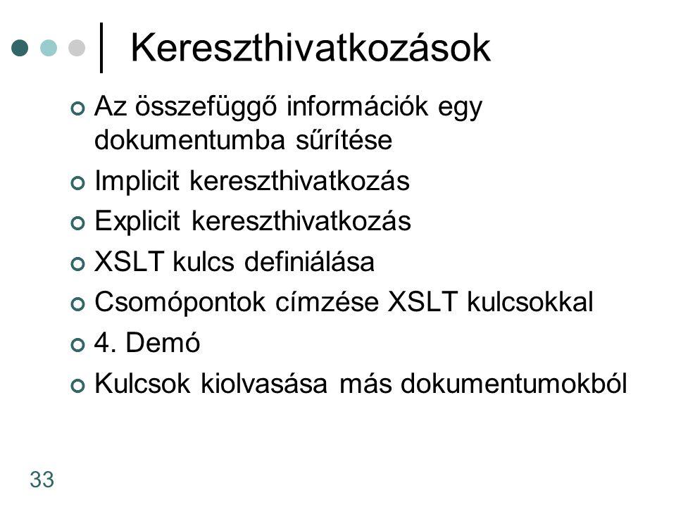 33 Kereszthivatkozások Az összefüggő információk egy dokumentumba sűrítése Implicit kereszthivatkozás Explicit kereszthivatkozás XSLT kulcs definiálása Csomópontok címzése XSLT kulcsokkal 4.