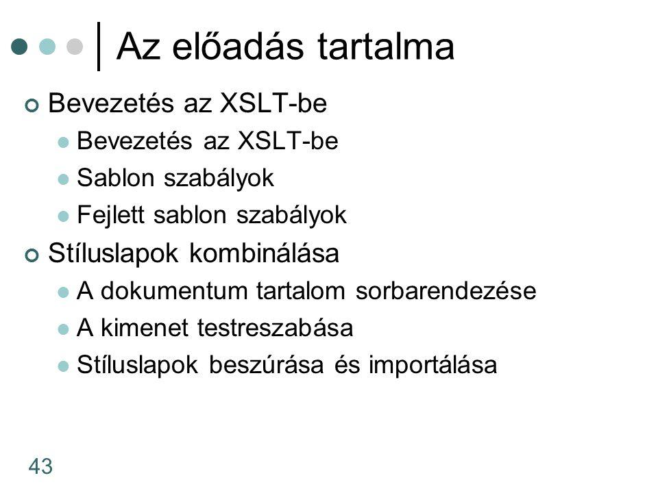 43 Az előadás tartalma Bevezetés az XSLT-be Sablon szabályok Fejlett sablon szabályok Stíluslapok kombinálása A dokumentum tartalom sorbarendezése A kimenet testreszabása Stíluslapok beszúrása és importálása