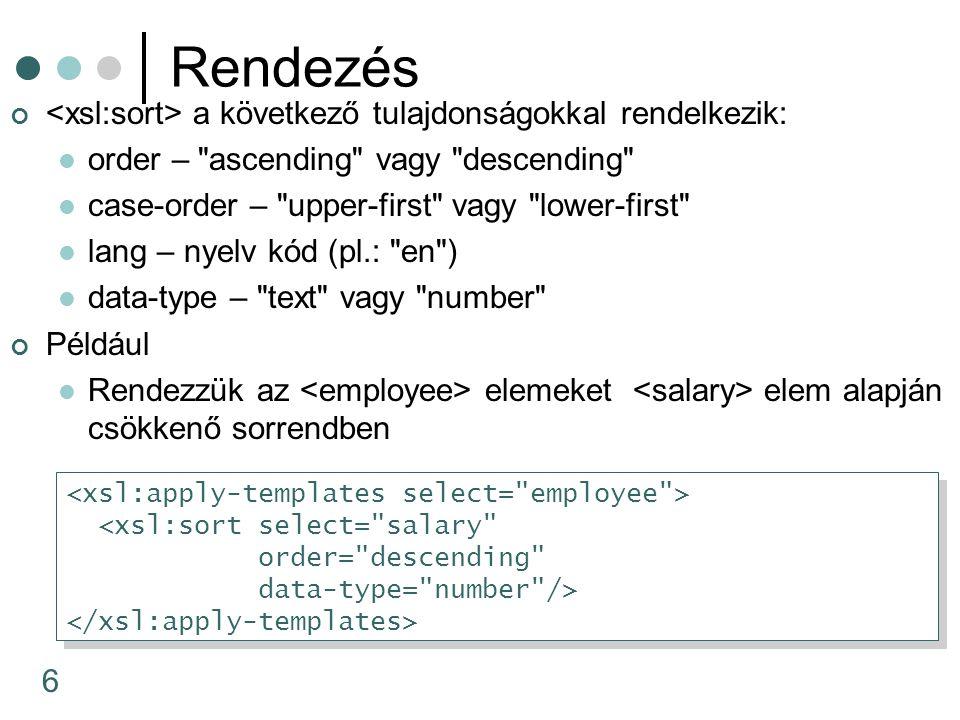 6 Rendezés a következő tulajdonságokkal rendelkezik: order – ascending vagy descending case-order – upper-first vagy lower-first lang – nyelv kód (pl.: en ) data-type – text vagy number Például Rendezzük az elemeket elem alapján csökkenő sorrendben <xsl:sort select= salary order= descending data-type= number /> <xsl:sort select= salary order= descending data-type= number />