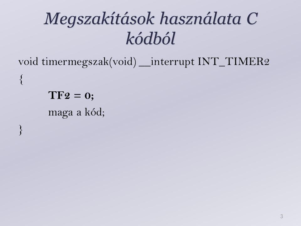 Megszakítások használata C kódból void timermegszak(void) __interrupt INT_TIMER2 { TF2 = 0; maga a kód; } 3