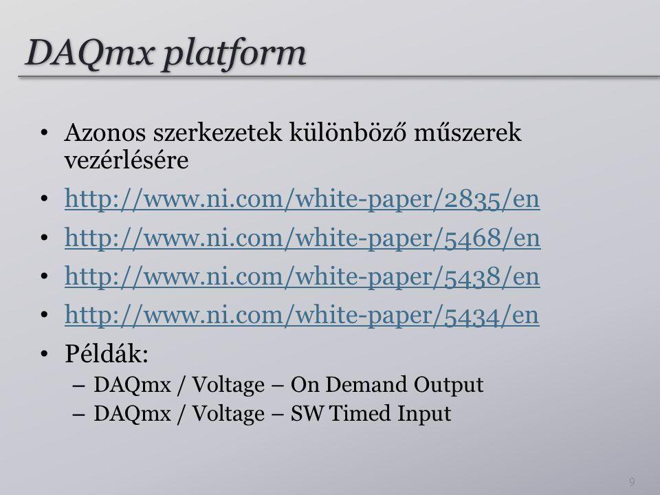 DAQmx platform Azonos szerkezetek különböző műszerek vezérlésére http://www.ni.com/white-paper/2835/en http://www.ni.com/white-paper/5468/en http://www.ni.com/white-paper/5438/en http://www.ni.com/white-paper/5434/en Példák: – DAQmx / Voltage – On Demand Output – DAQmx / Voltage – SW Timed Input 9