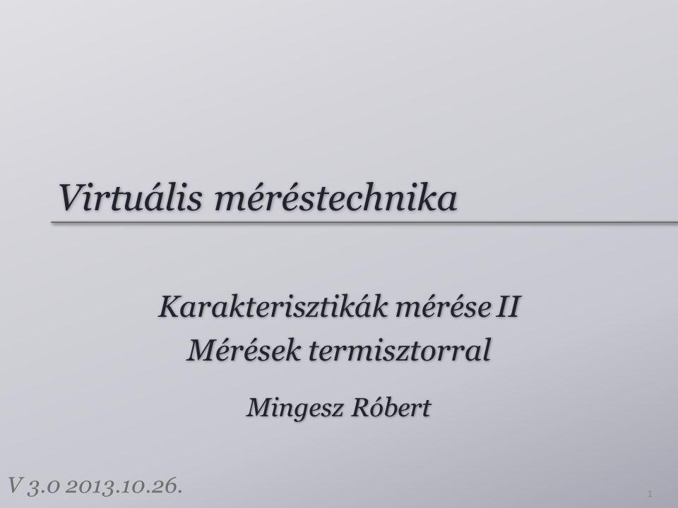 Virtuális méréstechnika Karakterisztikák mérése II Mérések termisztorral Karakterisztikák mérése II Mérések termisztorral 1 Mingesz Róbert V 3.0 2013.10.26.