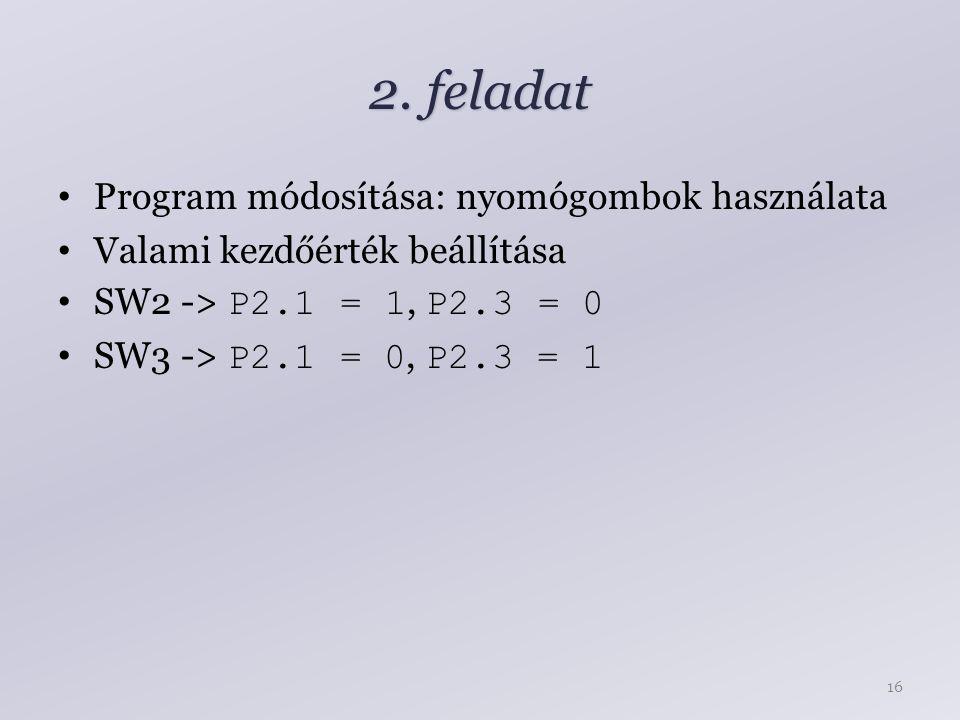 2. feladat Program módosítása: nyomógombok használata Valami kezdőérték beállítása SW2 -> P2.1 = 1, P2.3 = 0 SW3 -> P2.1 = 0, P2.3 = 1 16
