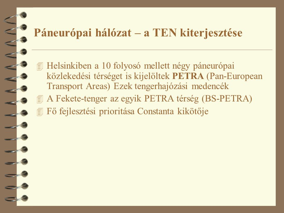 4 Helsinkiben a 10 folyosó mellett négy páneurópai közlekedési térséget is kijelöltek PETRA (Pan-European Transport Areas) Ezek tengerhajózási medencék 4 A Fekete-tenger az egyik PETRA térség (BS-PETRA) 4 Fő fejlesztési prioritása Constanta kikötője Páneurópai hálózat – a TEN kiterjesztése
