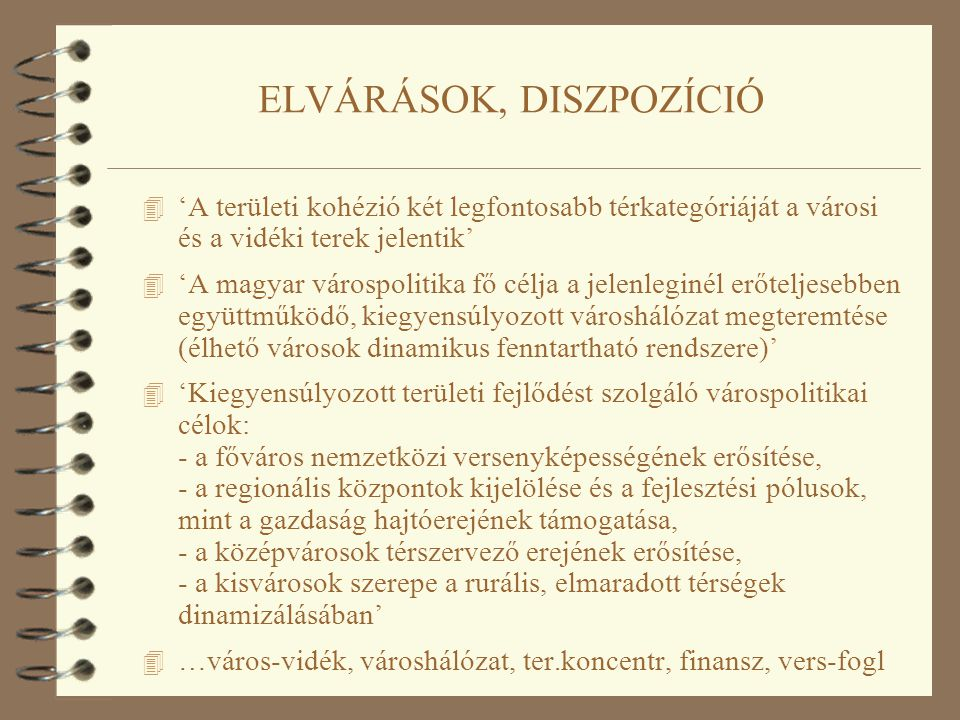 ELVÁRÁSOK, DISZPOZÍCIÓ 4 'A területi kohézió két legfontosabb térkategóriáját a városi és a vidéki terek jelentik' 4 'A magyar várospolitika fő célja a jelenleginél erőteljesebben együttműködő, kiegyensúlyozott városhálózat megteremtése (élhető városok dinamikus fenntartható rendszere)' 4 'Kiegyensúlyozott területi fejlődést szolgáló várospolitikai célok: - a főváros nemzetközi versenyképességének erősítése, - a regionális központok kijelölése és a fejlesztési pólusok, mint a gazdaság hajtóerejének támogatása, - a középvárosok térszervező erejének erősítése, - a kisvárosok szerepe a rurális, elmaradott térségek dinamizálásában' 4 …város-vidék, városhálózat, ter.koncentr, finansz, vers-fogl