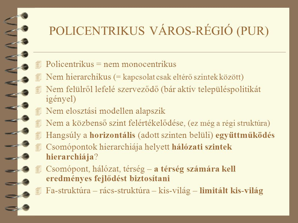 POLICENTRIKUS VÁROS-RÉGIÓ (PUR) 4 Policentrikus = nem monocentrikus 4 Nem hierarchikus (= kapcsolat csak eltérő szintek között) 4 Nem felülről lefelé szerveződő (bár aktív településpolitikát igényel) 4 Nem elosztási modellen alapszik 4 Nem a közbenső szint felértékelődése, (ez még a régi struktúra) 4 Hangsúly a horizontális (adott szinten belüli) együttműködés 4 Csomópontok hierarchiája helyett hálózati szintek hierarchiája.